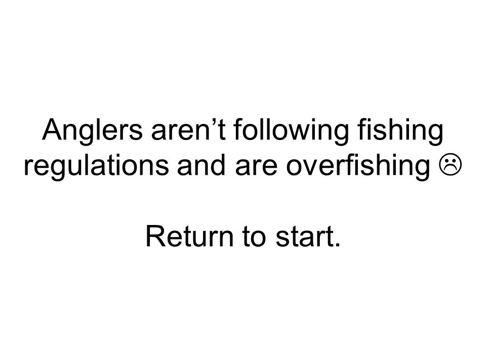 Anglers aren't following fishing regulations and are overfishing  Return to start.