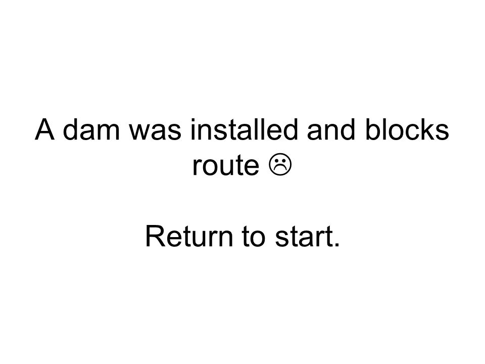 A dam was installed and blocks route  Return to start.