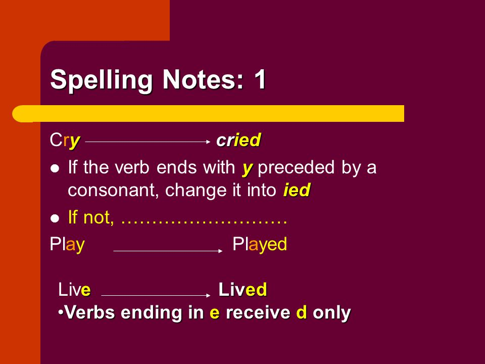 Spelling Notes: 1 y cried Cry cried y ied If the verb ends with y preceded by a consonant, change it into ied If not, ……………………… Play Played e Lived Li