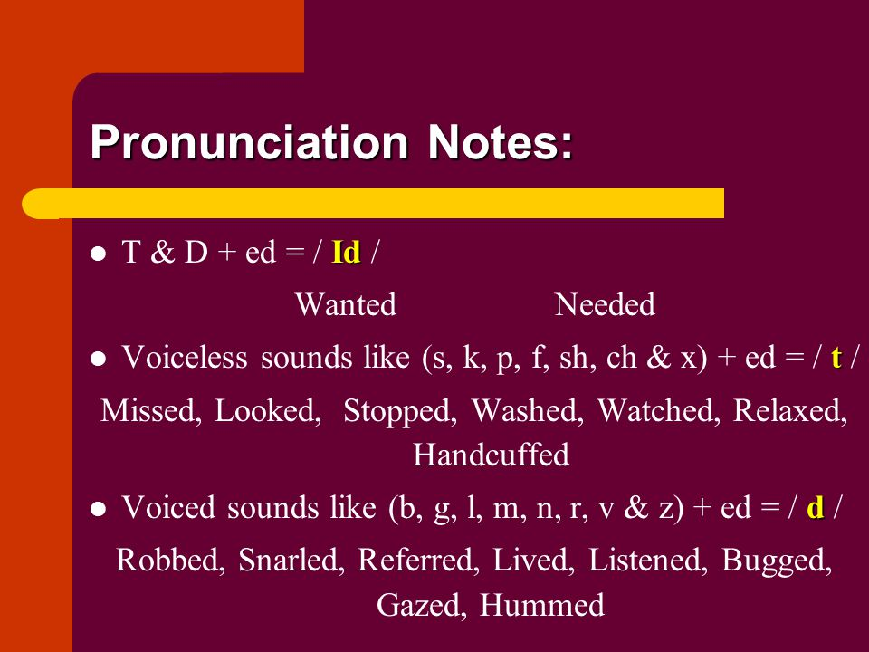 Pronunciation Notes: Id T & D + ed = / Id / WantedNeeded t Voiceless sounds like (s, k, p, f, sh, ch & x) + ed = / t / Missed, Looked, Stopped, Washed