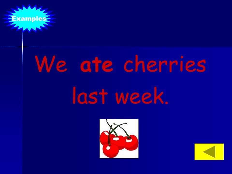 We ate cherries last week. Examples