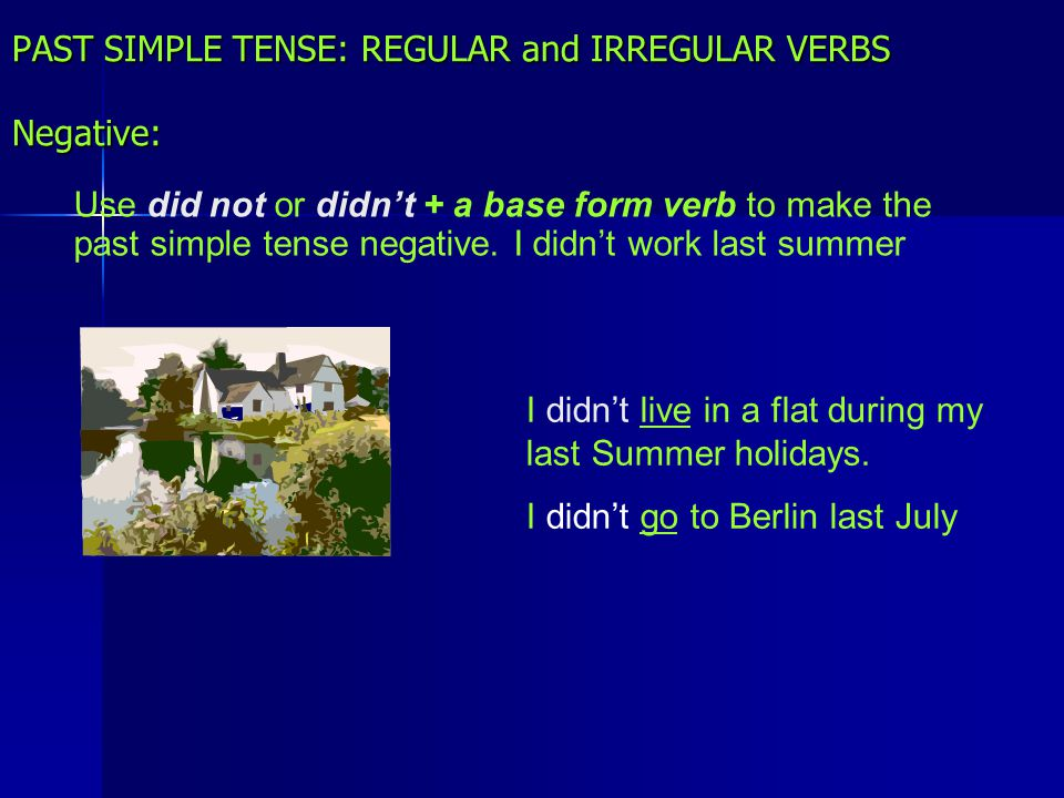 PAST SIMPLE TENSE: REGULAR and IRREGULAR VERBS Negative: Use did not or didn't + a base form verb to make the past simple tense negative. I didn't wor
