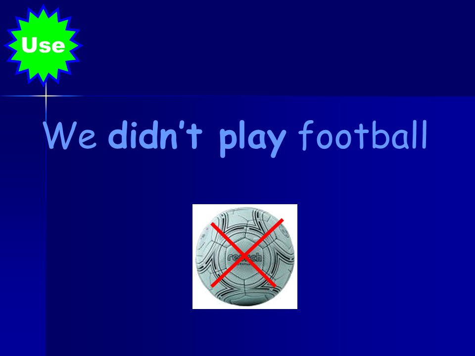We didn't play football Use