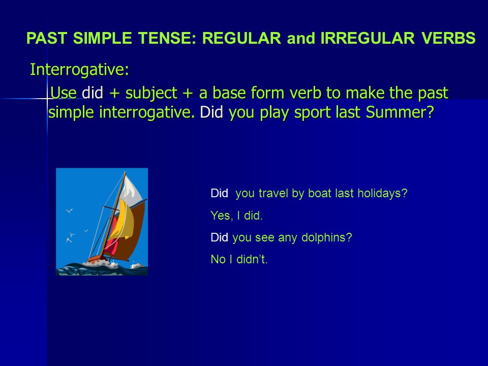 Interrogative: Use did + subject + a base form verb to make the past simple interrogative. Did you play sport last Summer? Use did + subject + a base