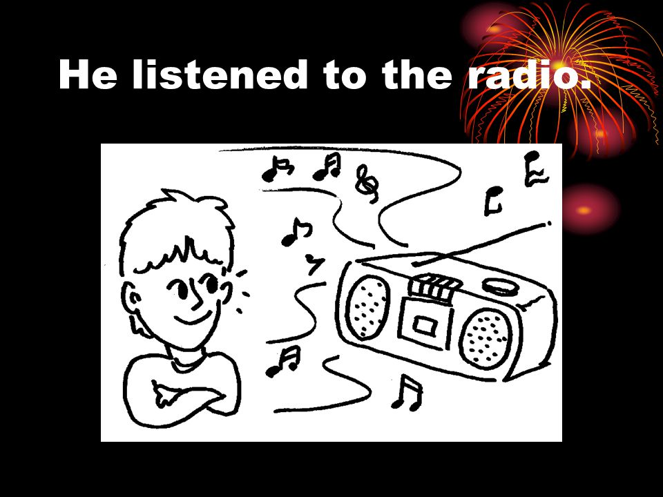 He listened to the radio.