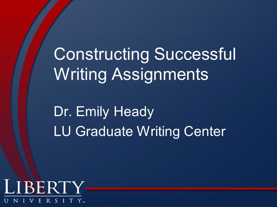 Constructing Successful Writing Assignments Dr. Emily Heady LU Graduate Writing Center
