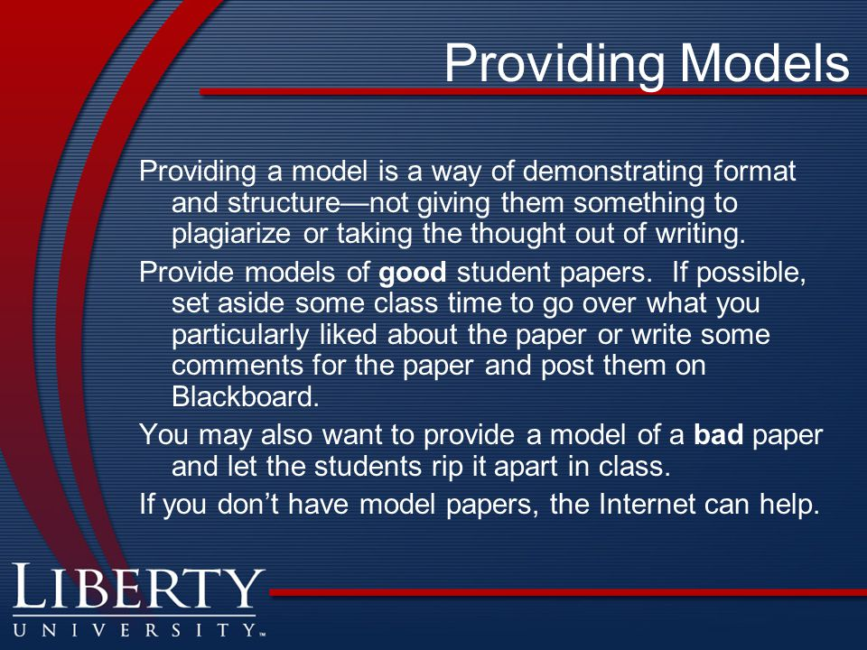 Providing Models Providing a model is a way of demonstrating format and structure—not giving them something to plagiarize or taking the thought out of writing.
