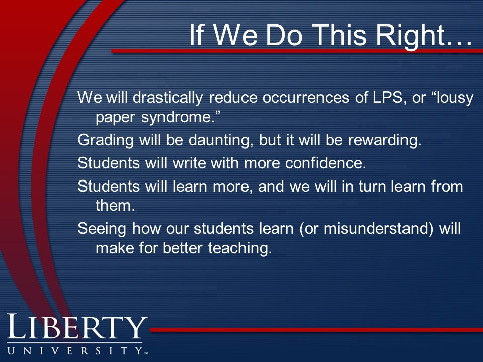If We Do This Right… We will drastically reduce occurrences of LPS, or lousy paper syndrome. Grading will be daunting, but it will be rewarding.