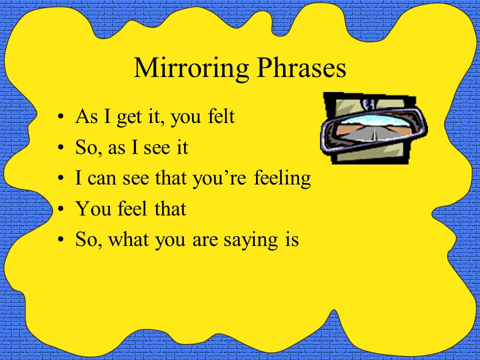 Mirroring Phrases As I get it, you felt So, as I see it I can see that you're feeling You feel that So, what you are saying is