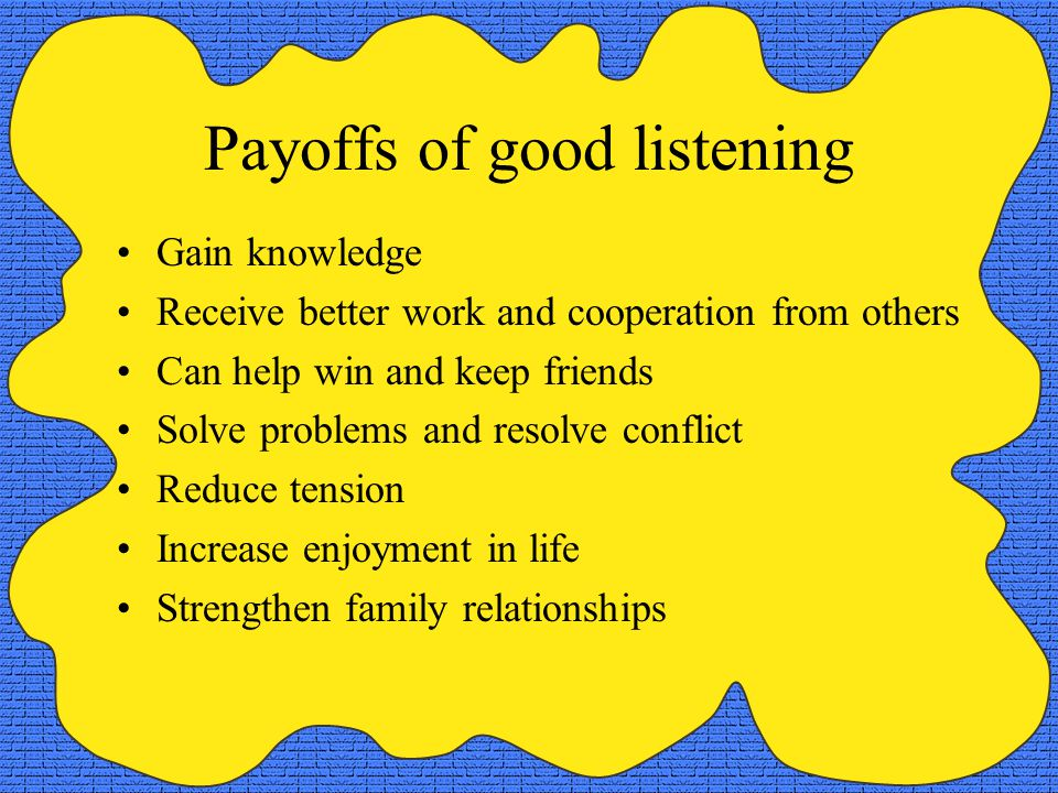 Payoffs of good listening Gain knowledge Receive better work and cooperation from others Can help win and keep friends Solve problems and resolve conflict Reduce tension Increase enjoyment in life Strengthen family relationships