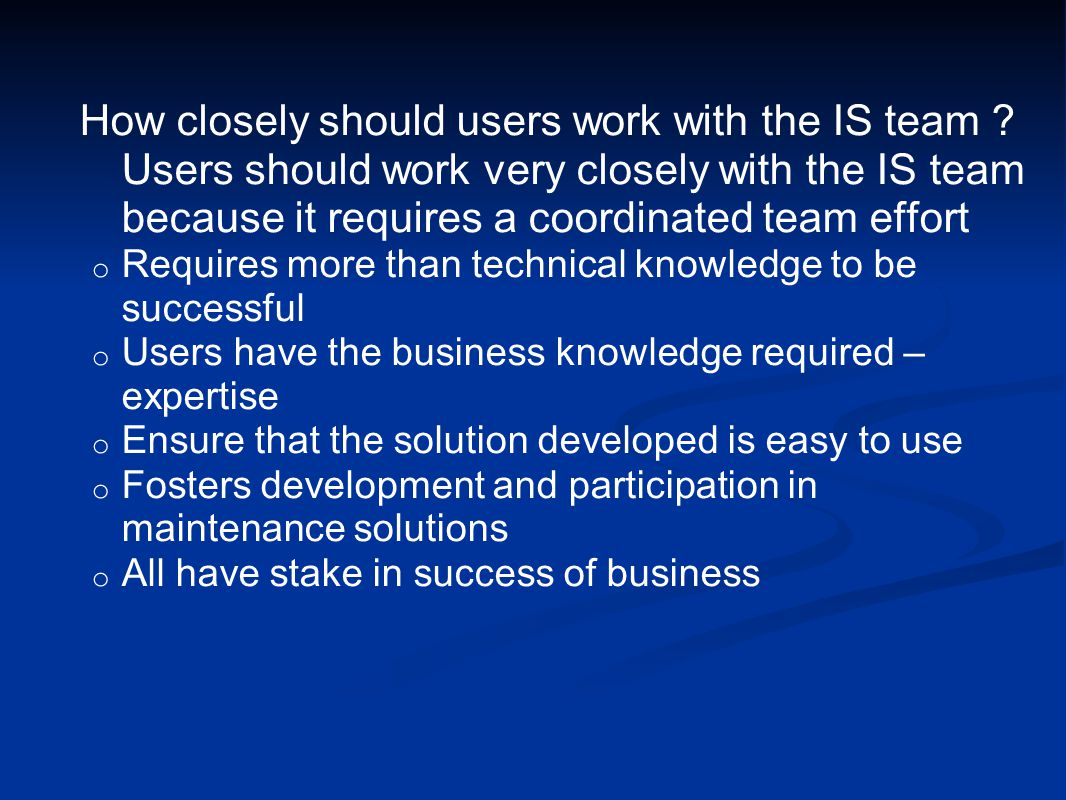 How closely should users work with the IS team .