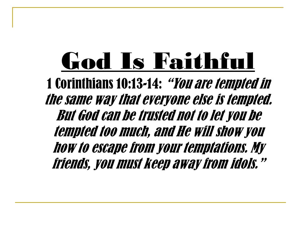 God Is Faithful 1 Corinthians 10:13-14: You are tempted in the same way that everyone else is tempted.