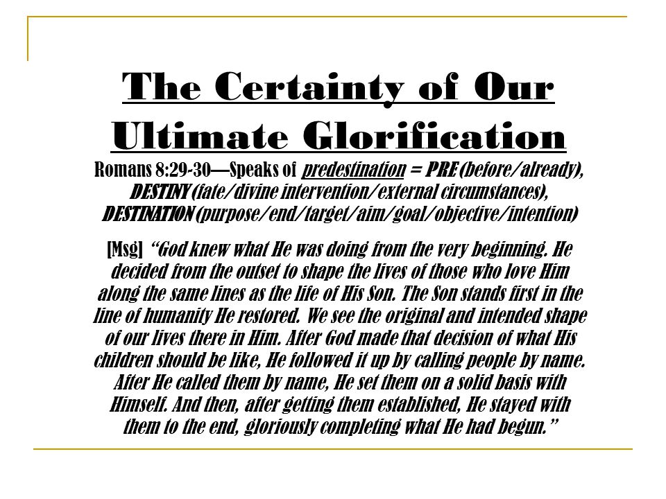 The Certainty of Our Ultimate Glorification Romans 8:29-30—Speaks of predestination = PRE (before/already), DESTINY (fate/divine intervention/external circumstances), DESTINATION (purpose/end/target/aim/goal/objective/intention) [Msg] God knew what He was doing from the very beginning.