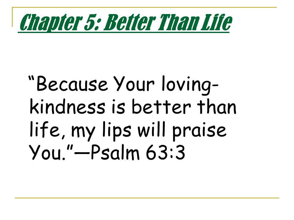 Chapter 5: Better Than Life Because Your loving- kindness is better than life, my lips will praise You. —Psalm 63:3