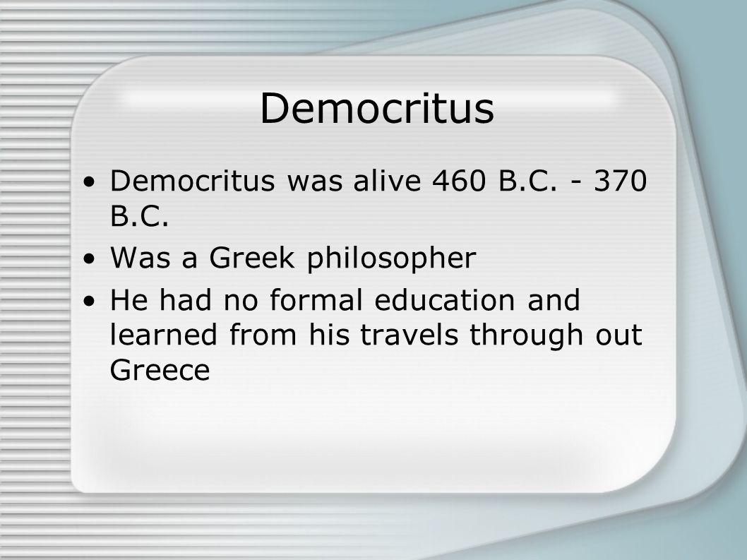 Democritus Democritus was alive 460 B.C. - 370 B.C.
