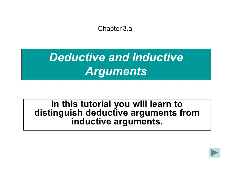 Deductive and Inductive Arguments In this tutorial you will learn to distinguish deductive arguments from inductive arguments.
