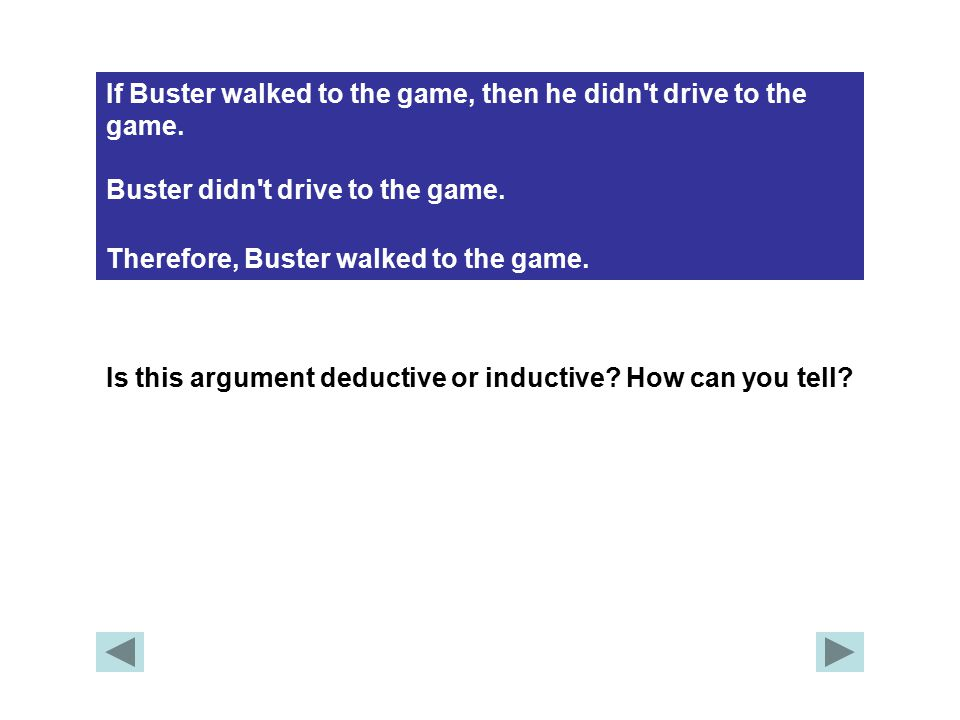 If Buster walked to the game, then he didn't drive to the game. Buster didn't drive to the game. Therefore, Buster walked to the game. Is this argumen