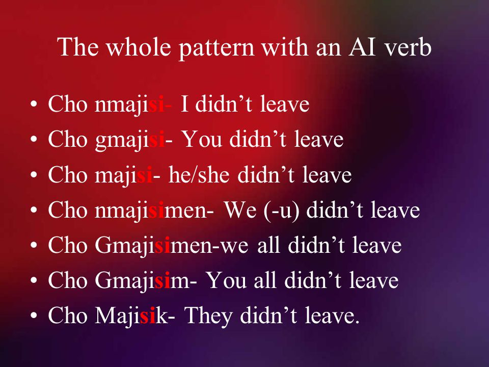 The whole pattern with an AI verb Cho nmajisi- I didn't leave Cho gmajisi- You didn't leave Cho majisi- he/she didn't leave Cho nmajisimen- We (-u) didn't leave Cho Gmajisimen-we all didn't leave Cho Gmajisim- You all didn't leave Cho Majisik- They didn't leave.