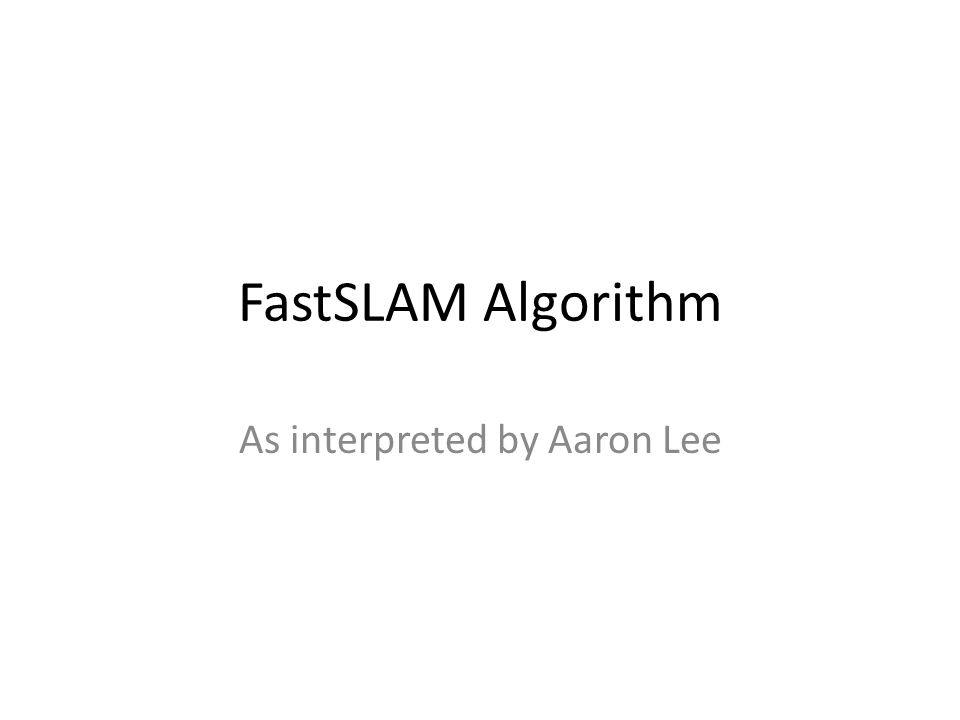 FastSLAM Algorithm As interpreted by Aaron Lee