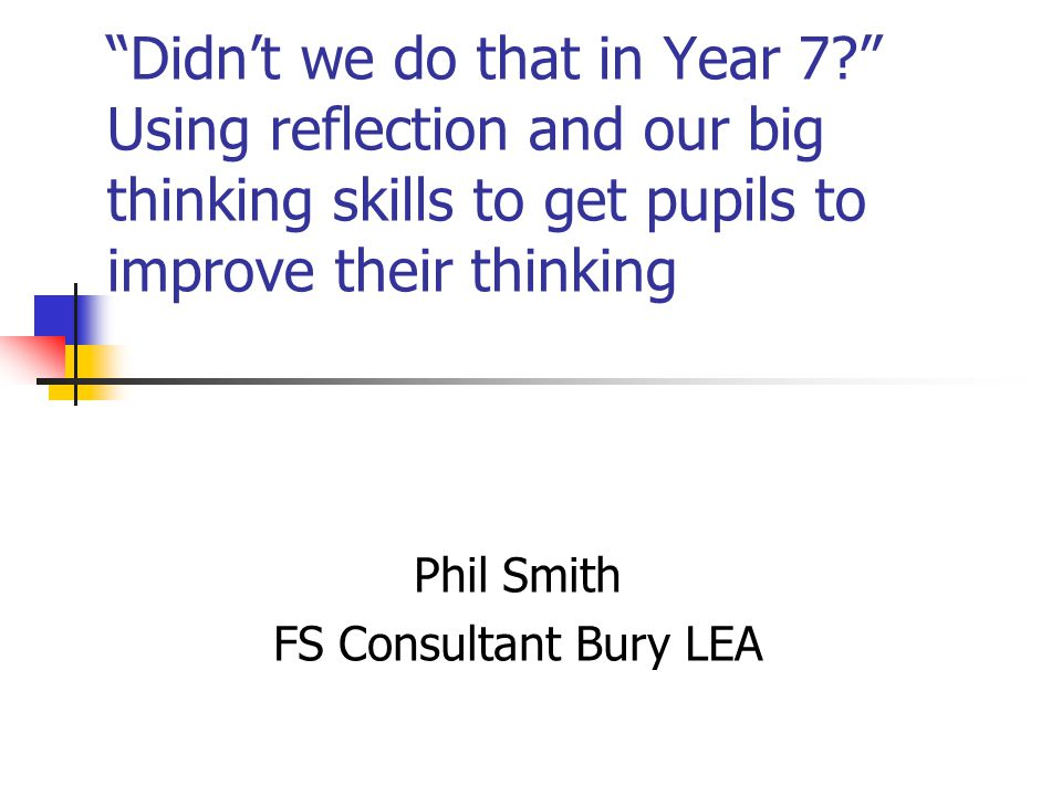 Didn't we do that in Year 7 Using reflection and our big thinking skills to get pupils to improve their thinking Phil Smith FS Consultant Bury LEA