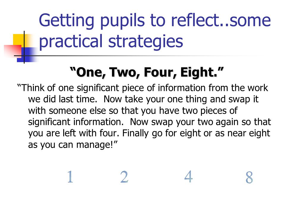 Getting pupils to reflect..some practical strategies One, Two, Four, Eight. Think of one significant piece of information from the work we did last time.