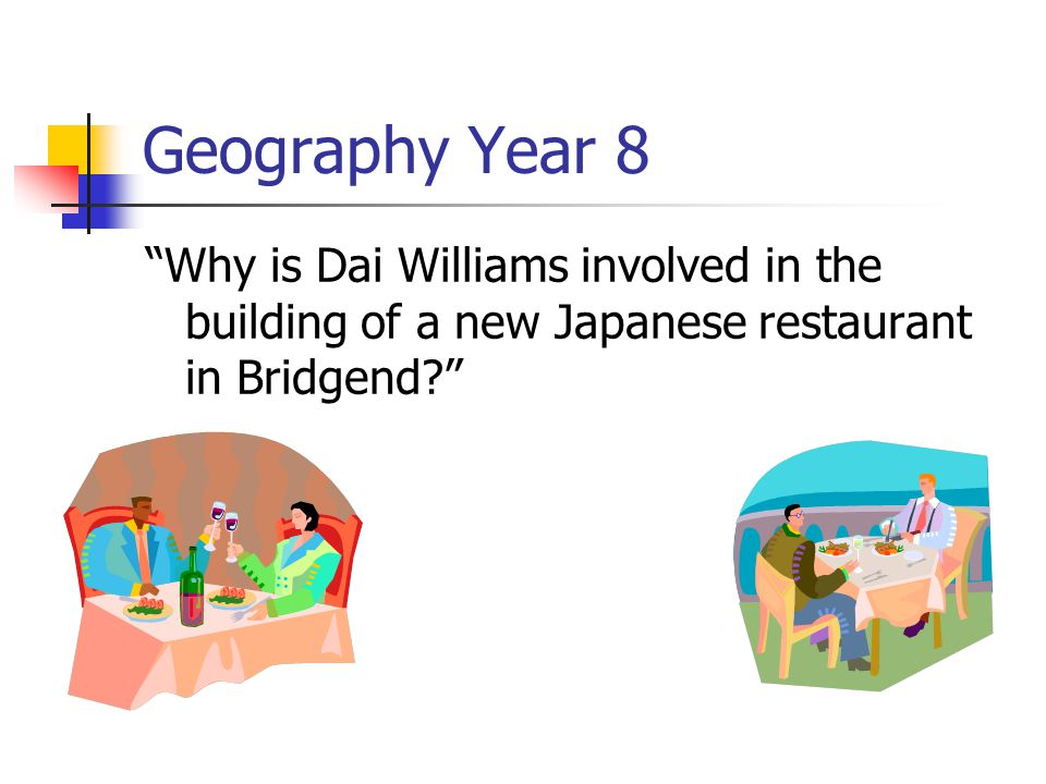 Geography Year 8 Why is Dai Williams involved in the building of a new Japanese restaurant in Bridgend