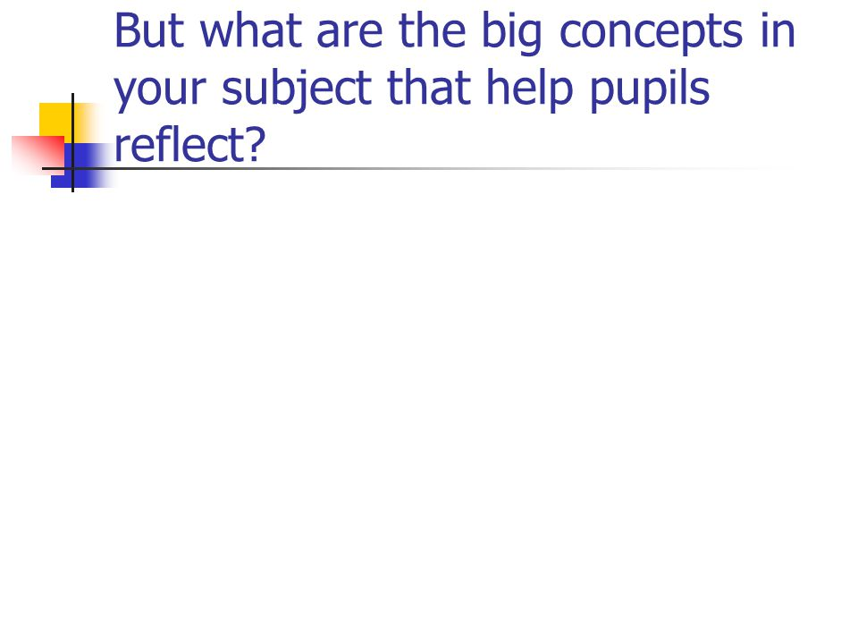 But what are the big concepts in your subject that help pupils reflect