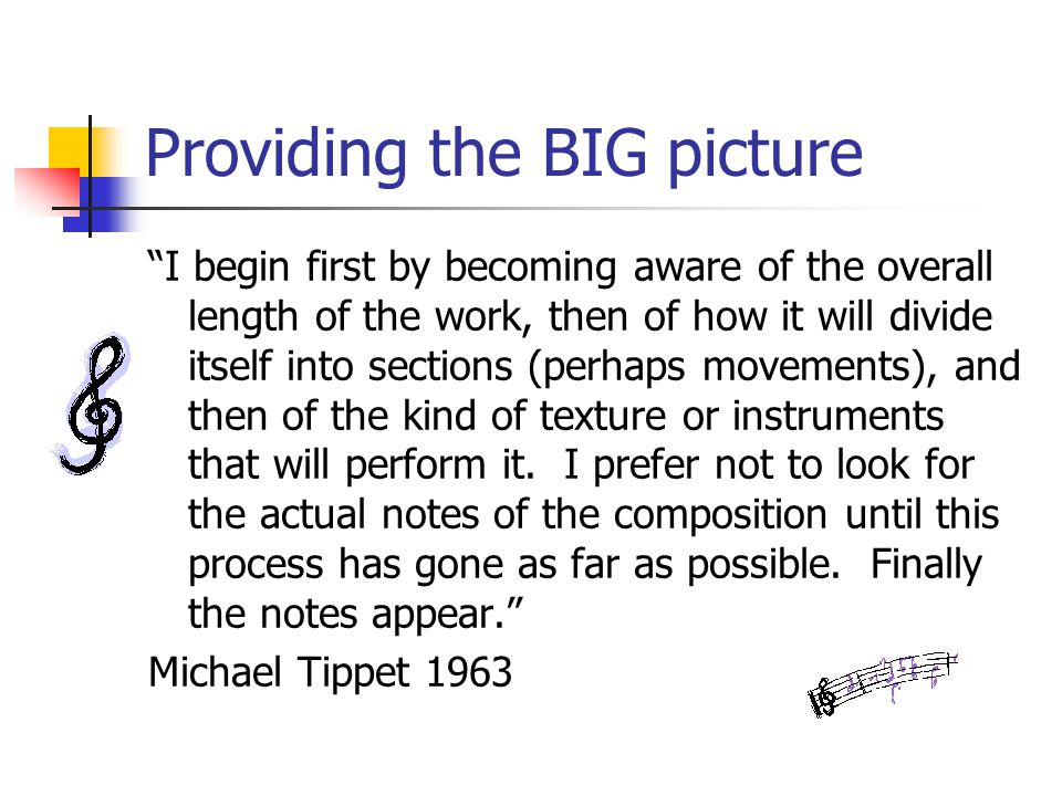Providing the BIG picture I begin first by becoming aware of the overall length of the work, then of how it will divide itself into sections (perhaps movements), and then of the kind of texture or instruments that will perform it.