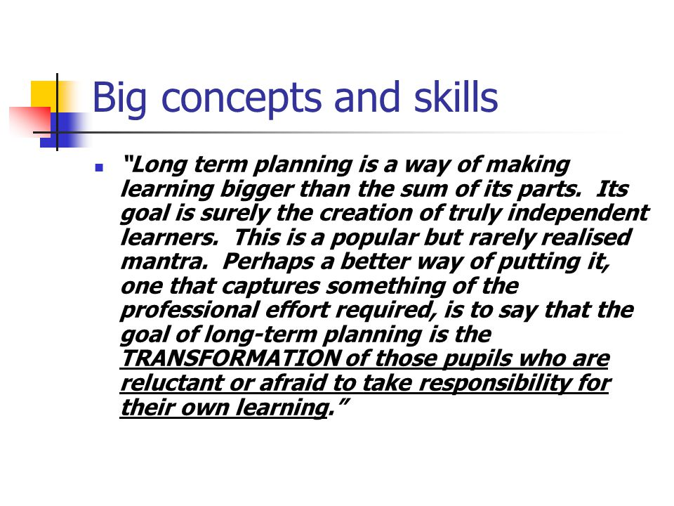 Big concepts and skills Long term planning is a way of making learning bigger than the sum of its parts.