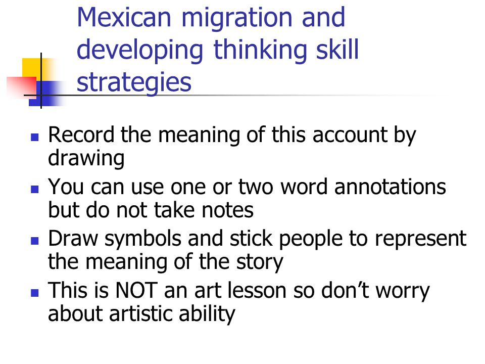 Mexican migration and developing thinking skill strategies Record the meaning of this account by drawing You can use one or two word annotations but do not take notes Draw symbols and stick people to represent the meaning of the story This is NOT an art lesson so don't worry about artistic ability