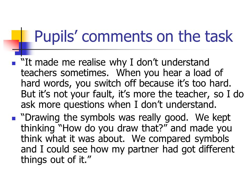 Pupils' comments on the task It made me realise why I don't understand teachers sometimes.