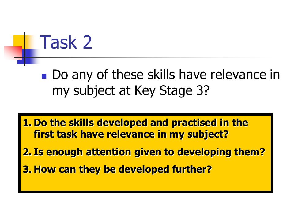 Task 2 Do any of these skills have relevance in my subject at Key Stage 3.
