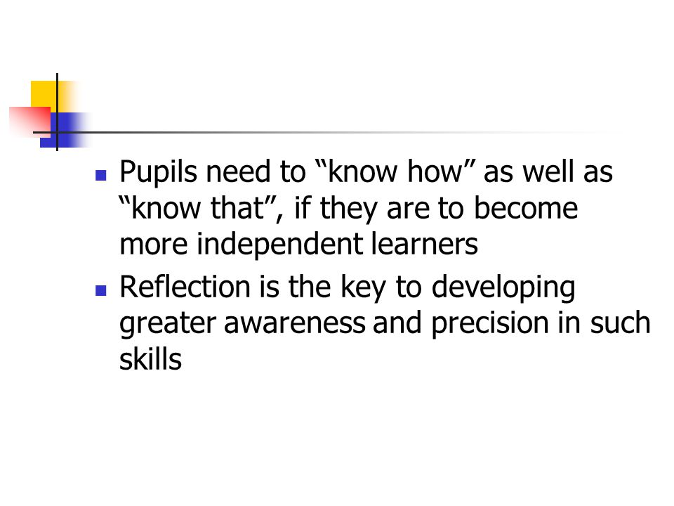 Pupils need to know how as well as know that , if they are to become more independent learners Reflection is the key to developing greater awareness and precision in such skills