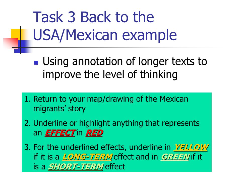 Task 3 Back to the USA/Mexican example Using annotation of longer texts to improve the level of thinking 1.Return to your map/drawing of the Mexican migrants' story EFFECTRED 2.Underline or highlight anything that represents an EFFECT in RED YELLOW LONG-TERMGREEN SHORT-TERM 3.For the underlined effects, underline in YELLOW if it is a LONG-TERM effect and in GREEN if it is a SHORT-TERM effect