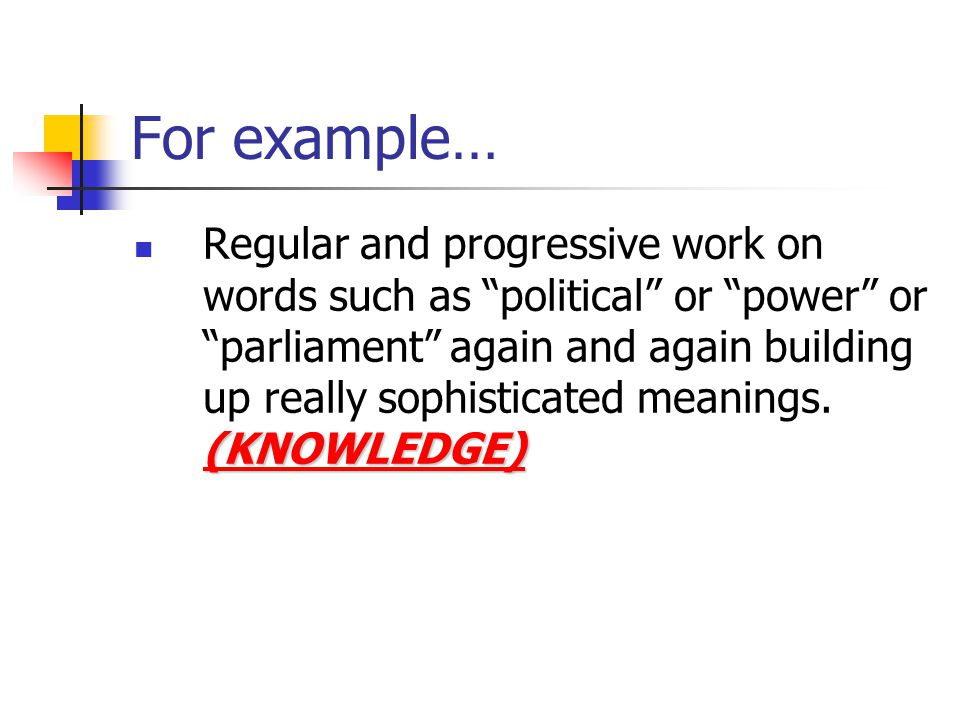 For example… (KNOWLEDGE) Regular and progressive work on words such as political or power or parliament again and again building up really sophisticated meanings.