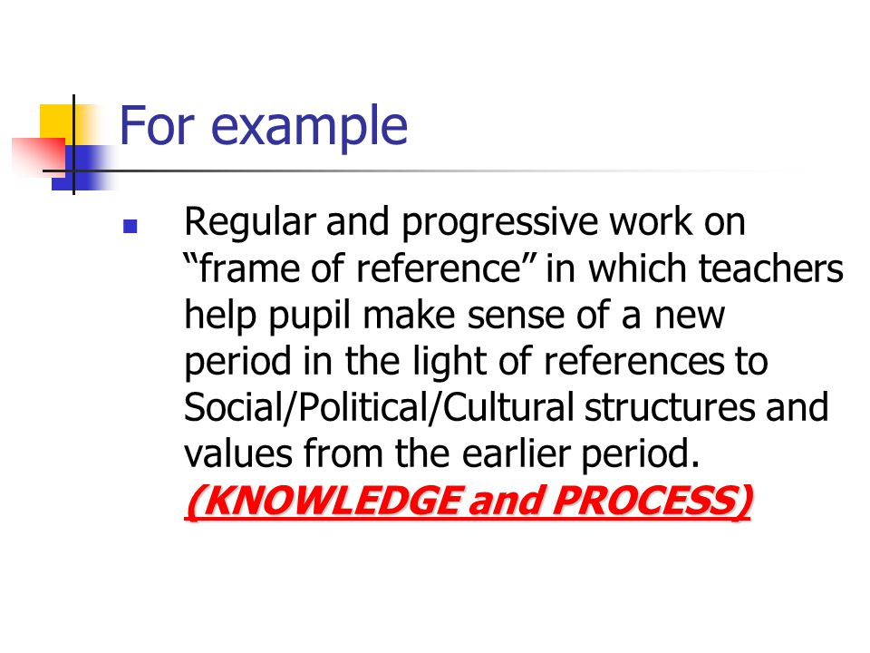For example (KNOWLEDGE and PROCESS) Regular and progressive work on frame of reference in which teachers help pupil make sense of a new period in the light of references to Social/Political/Cultural structures and values from the earlier period.