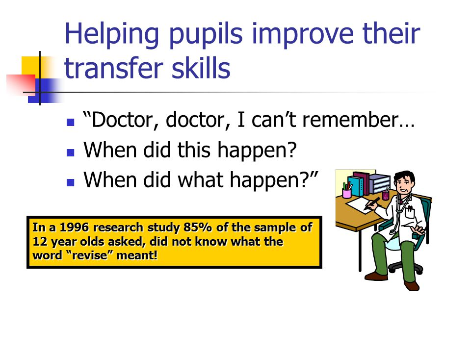 Helping pupils improve their transfer skills Doctor, doctor, I can't remember… When did this happen.