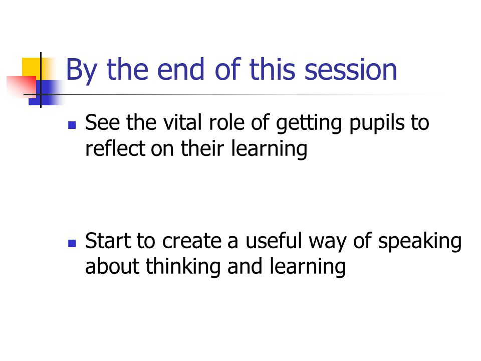 By the end of this session See the vital role of getting pupils to reflect on their learning Start to create a useful way of speaking about thinking and learning