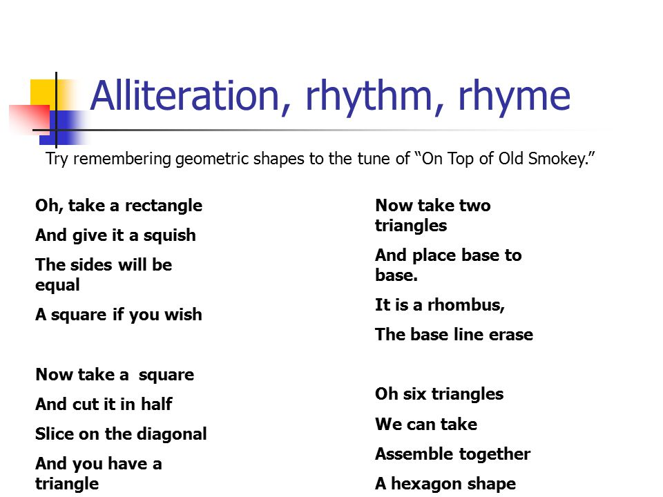 Alliteration, rhythm, rhyme Try remembering geometric shapes to the tune of On Top of Old Smokey. Oh, take a rectangle And give it a squish The sides will be equal A square if you wish Now take a square And cut it in half Slice on the diagonal And you have a triangle Now take two triangles And place base to base.