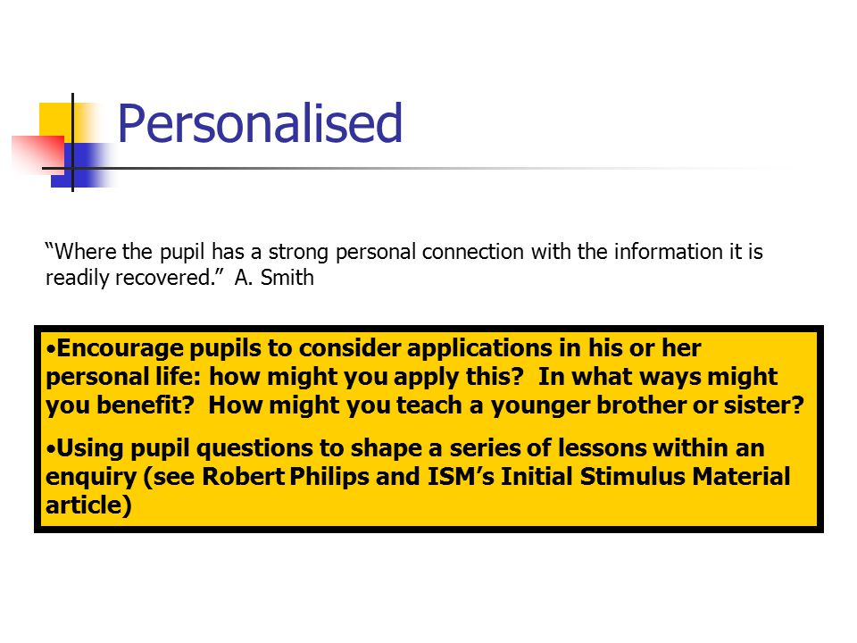 Personalised Where the pupil has a strong personal connection with the information it is readily recovered. A.