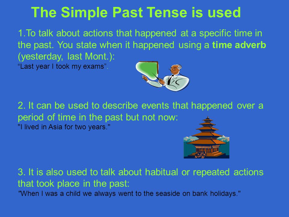 "1.To talk about actions that happened at a specific time in the past. You state when it happened using a time adverb (yesterday, last Mont.): ""Last ye"
