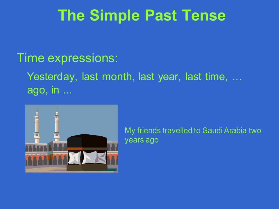 Time expressions: Yesterday, last month, last year, last time, … ago, in... The Simple Past Tense My friends travelled to Saudi Arabia two years ago