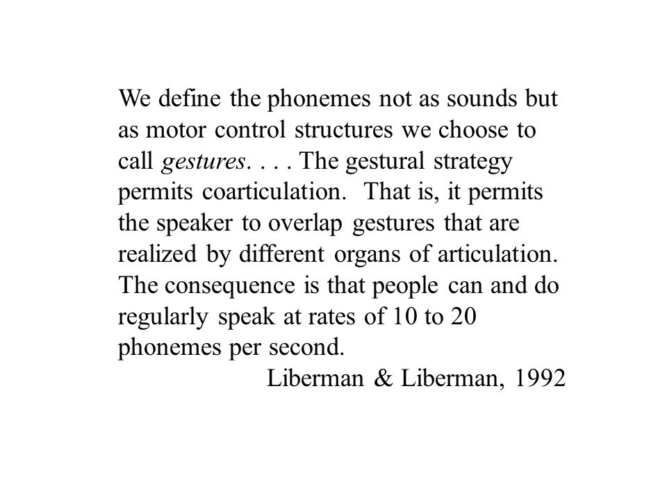 We define the phonemes not as sounds but as motor control structures we choose to call gestures....