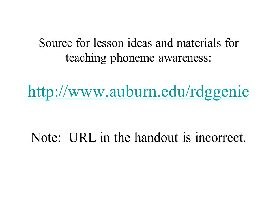 Source for lesson ideas and materials for teaching phoneme awareness: http://www.auburn.edu/rdggenie Note: URL in the handout is incorrect.