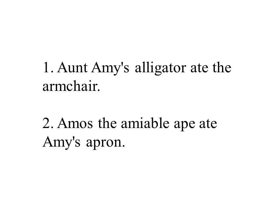 1. Aunt Amy s alligator ate the armchair. 2. Amos the amiable ape ate Amy s apron.