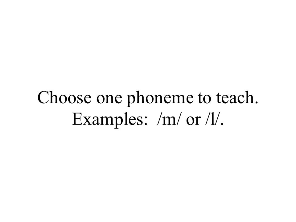 Choose one phoneme to teach. Examples: /m/ or /l/.