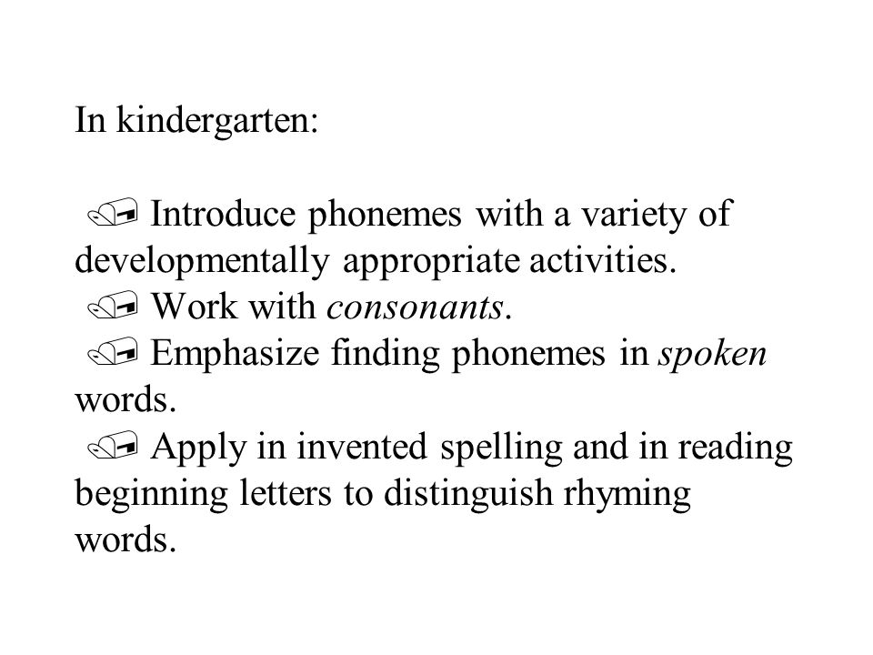 In kindergarten:  Introduce phonemes with a variety of developmentally appropriate activities.