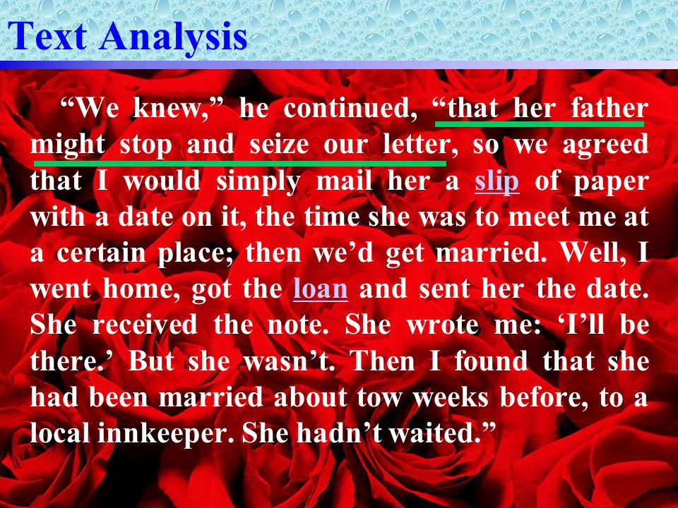 Text Analysis We knew, he continued, that her father might stop and seize our letter, so we agreed that I would simply mail her a slip of paper with a date on it, the time she was to meet me at a certain place; then we'd get married.