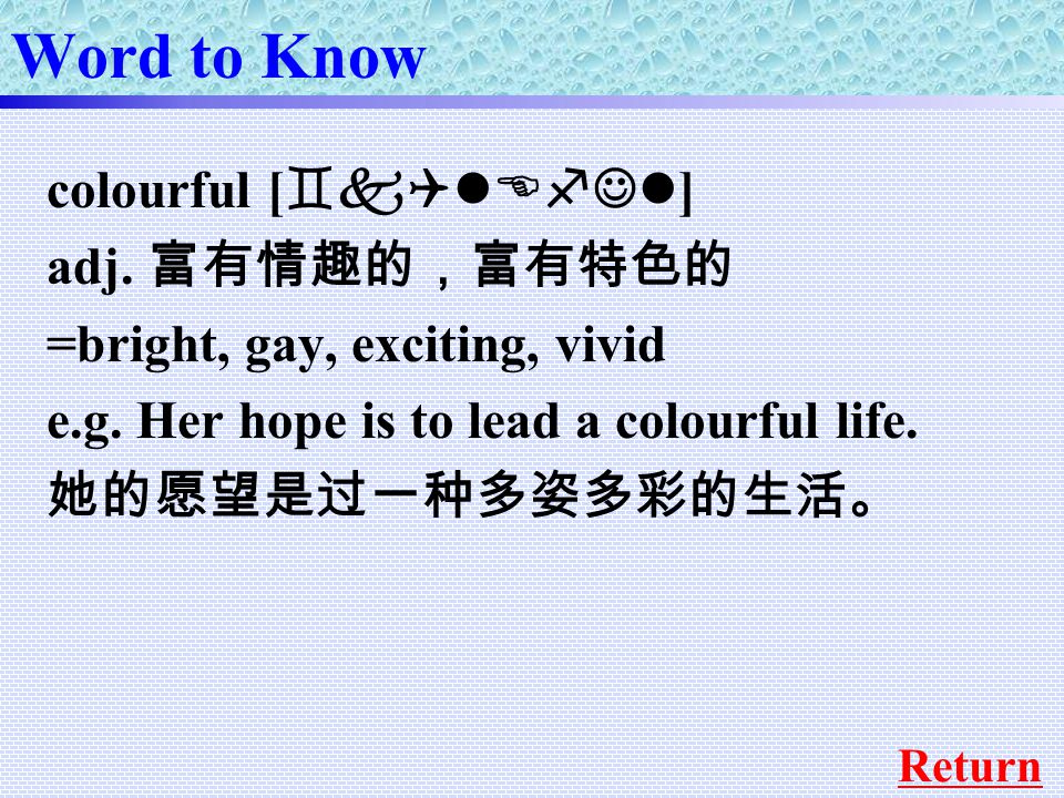 Word to Know colourful [ `kQlEfJl ] adj. 富有情趣的,富有特色的 =bright, gay, exciting, vivid e.g.