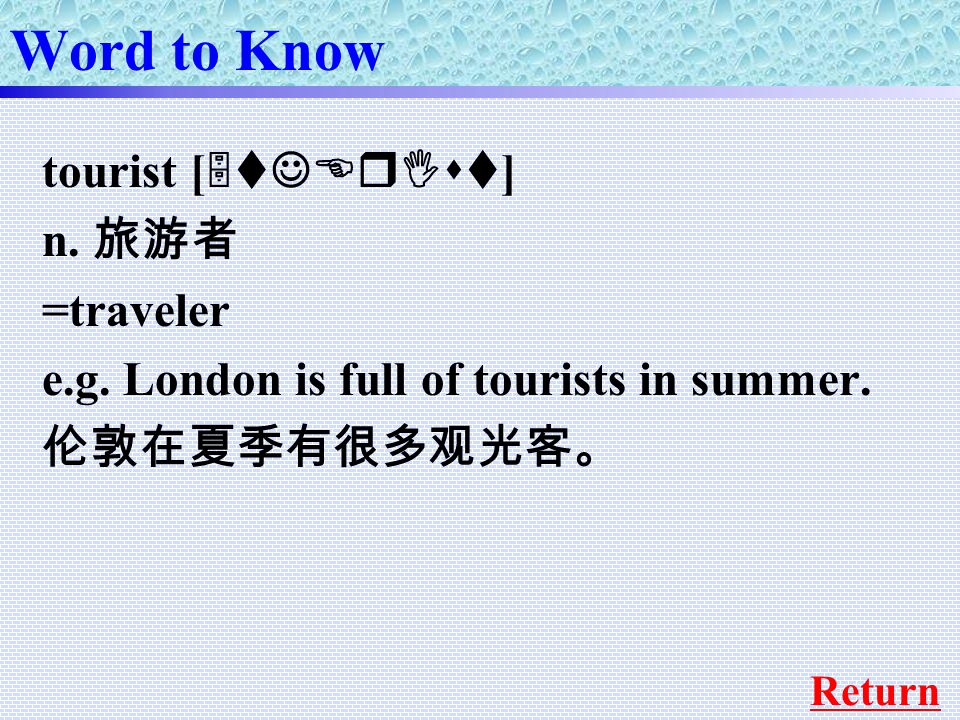 Word to Know tourist [ 5tJErIst ] n. 旅游者 =traveler e.g.